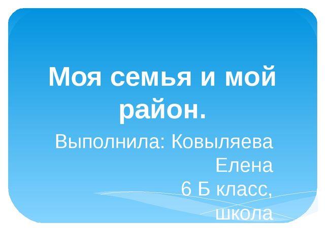 Моя семья и мой район. Выполнила: Ковыляева Елена 6 Б класс, школа №80 2014...