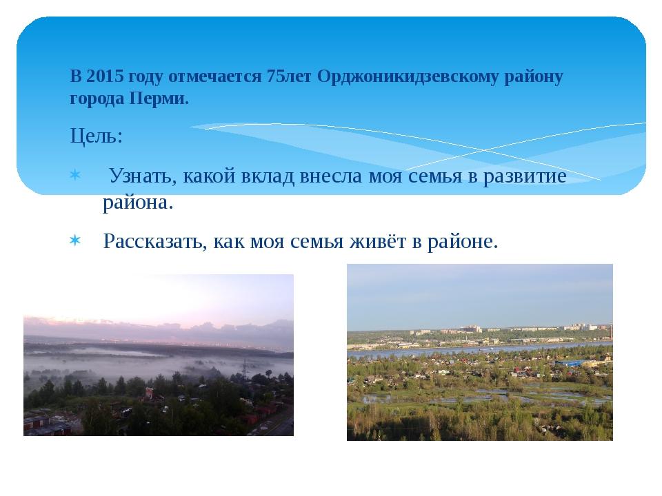 В 2015 году отмечается 75лет Орджоникидзевскому району города Перми. Цель: Уз...