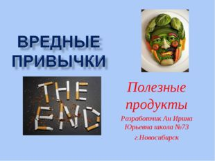 Полезные продукты Разработчик Ан Ирина Юрьевна школа №73 г.Новосибирск