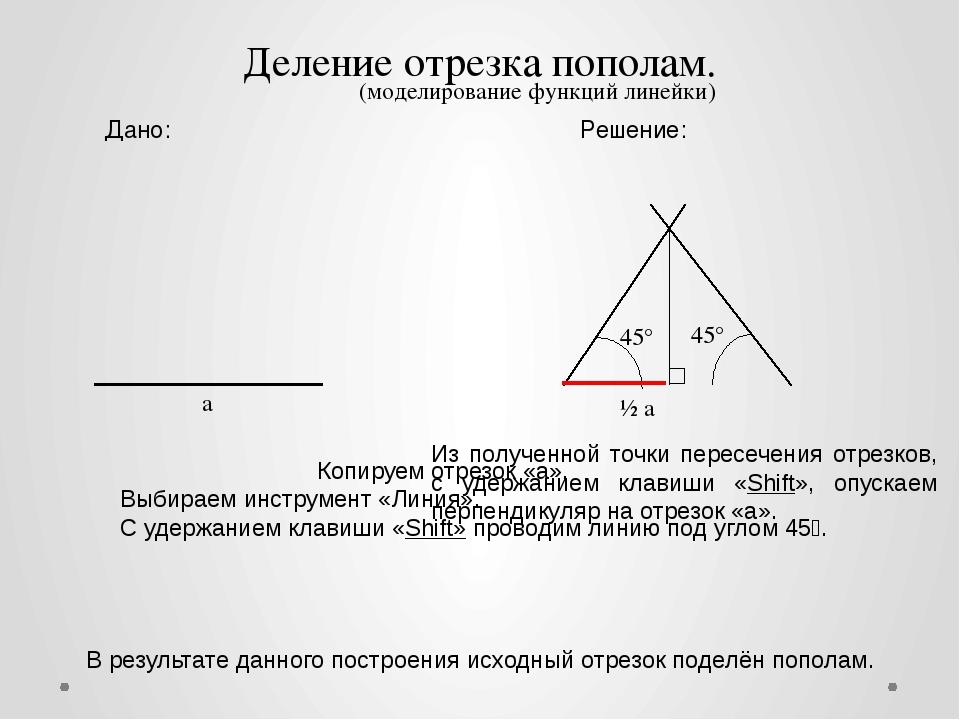 a 45° 45° ½ а Дано: Решение: Деление отрезка пополам. Копируем отрезок «a». В...