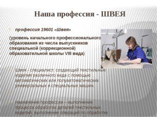 Наша профессия - ШВЕЯ профессия 19601 «Швея» (уровень начального профессионал