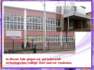 In diesem Jahr gingen wir auf industriell- technologisches College. Jetzt sin
