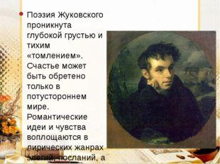 Поэзия Жуковского проникнута глубокой грустью и тихим «томлением». Счастье мо