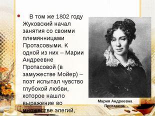 В том же 1802 году Жуковский начал занятия со своими племянницами Протасовым