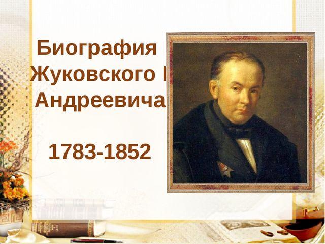 Биография Жуковского Василия Андреевича 1783-1852