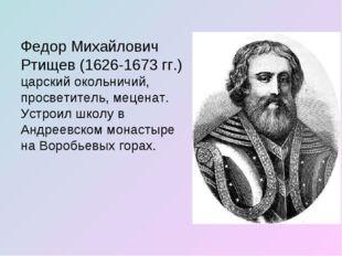 Федор Михайлович Ртищев (1626-1673 гг.) царский окольничий, просветитель, мец