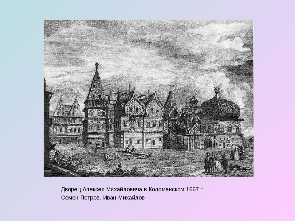 Дворец Алексея Михайловича в Коломенском 1667 г. Семен Петров, Иван Михайлов