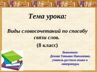Тема урока: Виды словосочетаний по способу связи слов. (8 класс) Выполнила: Д