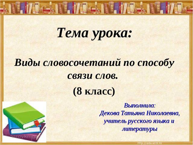 Тема урока: Виды словосочетаний по способу связи слов. (8 класс) Выполнила: Д...
