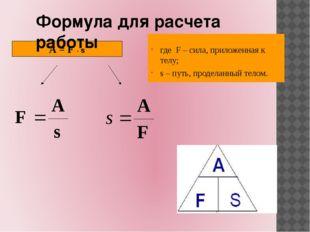 A = F ∙ s Формула для расчета работы где F – сила, приложенная к телу; s – пу