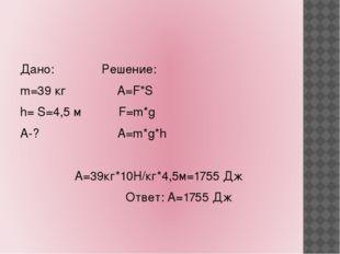 Дано: Решение: m=39 кг А=F*S h= S=4,5 м F=m*g А-? A=m*g*h А=39кг*10Н/кг*4,5м