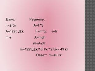 Дано: Решение: h=2,5м А=F*S А=1225 Дж F=m*g, s=h m-? A=mgh m=A/gh m=1225Дж/1