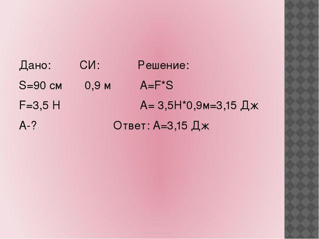 Дано: СИ: Решение: S=90 см 0,9 м А=F*S F=3,5 Н А= 3,5Н*0,9м=3,15 Дж А-? Отве...
