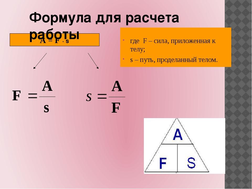 A = F ∙ s Формула для расчета работы где F – сила, приложенная к телу; s – пу...