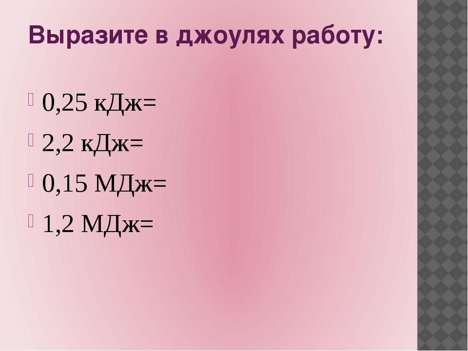 Выразите в джоулях работу: 0,25 кДж= 2,2 кДж= 0,15 МДж= 1,2 МДж=