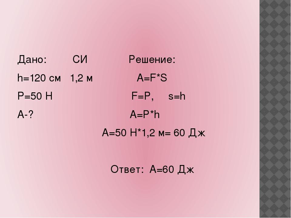 Дано: СИ Решение: h=120 см 1,2 м А=F*S P=50 Н F=Р, s=h А-? A=Р*h А=50 Н*1,2...