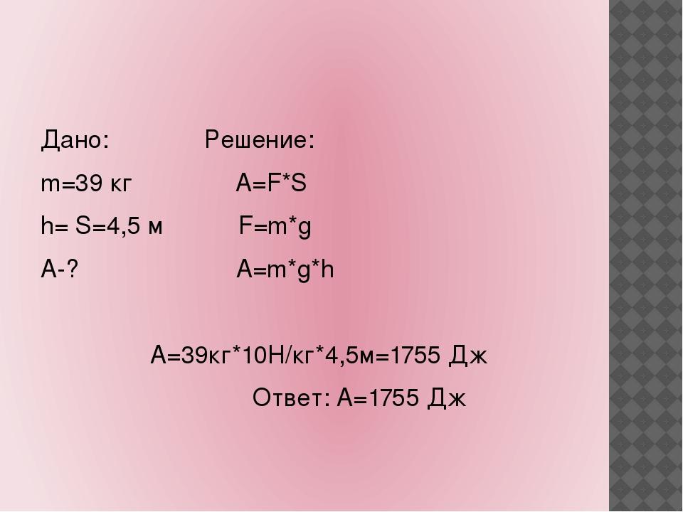 Дано: Решение: m=39 кг А=F*S h= S=4,5 м F=m*g А-? A=m*g*h А=39кг*10Н/кг*4,5м...