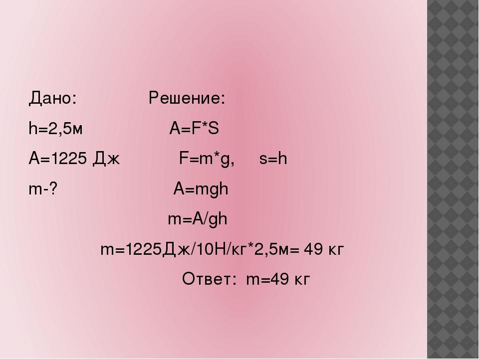 Дано: Решение: h=2,5м А=F*S А=1225 Дж F=m*g, s=h m-? A=mgh m=A/gh m=1225Дж/1...