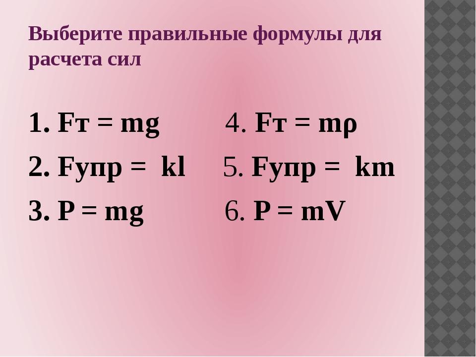 Выберите правильные формулы для расчета сил 1. Fт = mg 4. Fт = mρ 2. Fупр = k...