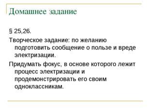 Домашнее задание § 25,26. Творческое задание: по желанию подготовить сообщени