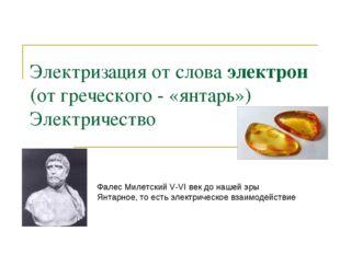 Электризация от слова электрон (от греческого - «янтарь») Электричество Фалес