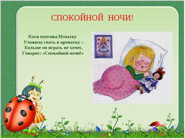 СПОКОЙНОЙ НОЧИ! Катя пупсика Игнатку Уложила спать в кроватку – Больше он игр...