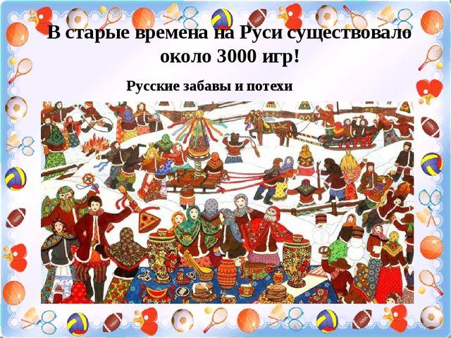 В старые времена на Руси существовало около 3000 игр! Русские забавы и потехи
