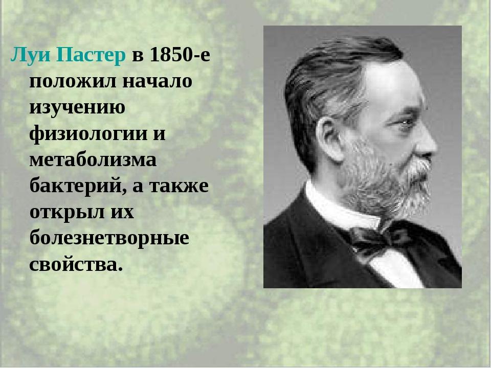 Луи Пастер в 1850-е положил начало изучению физиологии и метаболизма бактерий...