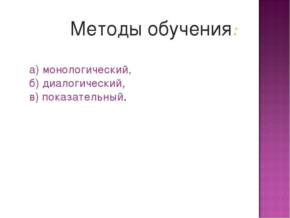 Методы обучения: а) монологический, б) диалогический, в) показательный.