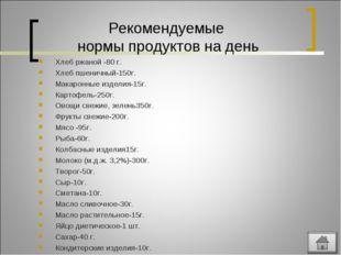 Рекомендуемые нормы продуктов на день Хлеб ржаной -80 г. Хлеб пшеничный-150г.
