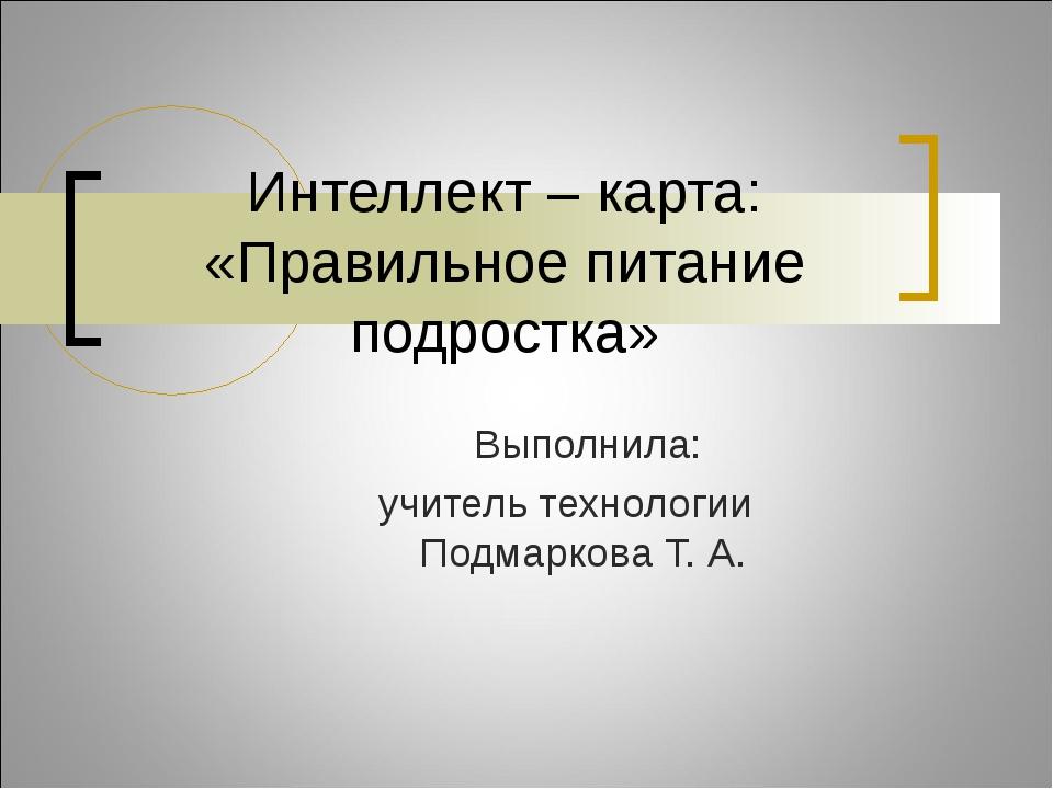 Выполнила: учитель технологии Подмаркова Т. А. Интеллект – карта: «Правильное...
