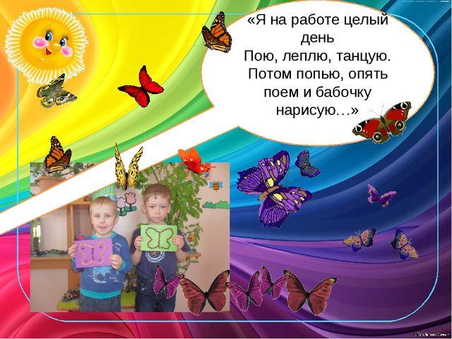 «Я на работе целый день Пою, леплю, танцую. Потом попью, опять поем и бабочк...