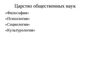 Царство общественных наук «Философия» «Психология» «Социология» «Культурология»