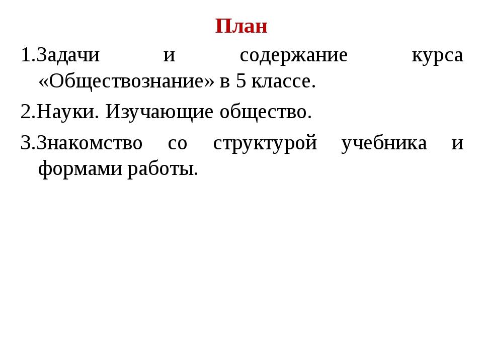 План 1.Задачи и содержание курса «Обществознание» в 5 классе. 2.Науки. Изучаю...