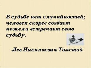 В судьбе нет случайностей; человек скорее создает нежели встречает свою су