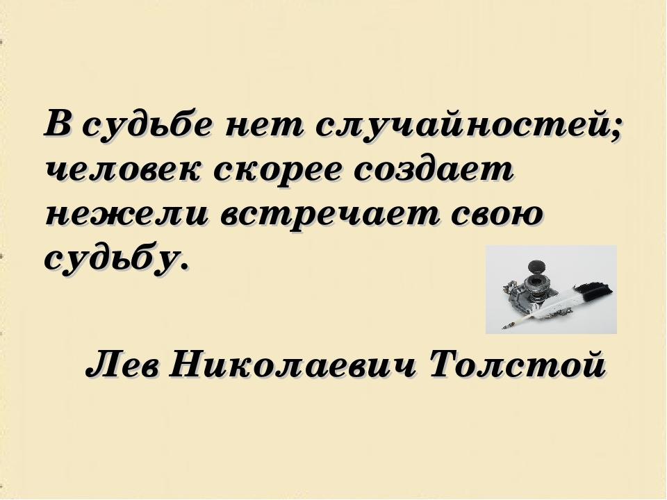 В судьбе нет случайностей; человек скорее создает нежели встречает свою су...