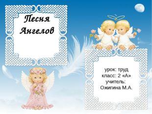 Песня Ангелов урок: труд класс: 2 «А» учитель: Ожигина М.А.