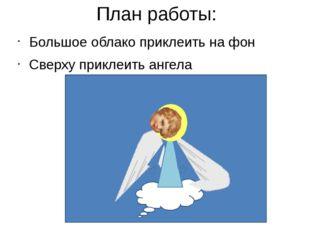 План работы: Большое облако приклеить на фон Сверху приклеить ангела