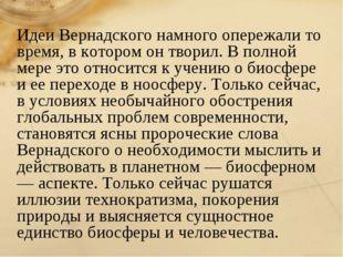 Идеи Вернадского намного опережали то время, в котором он творил. В полной ме