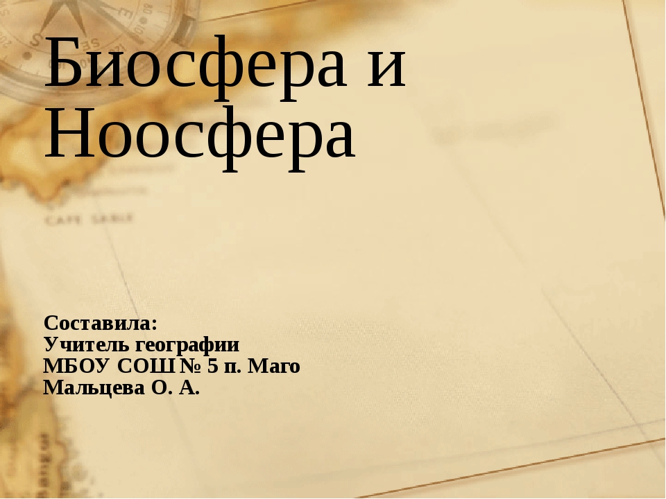 Биосфера и Ноосфера Составила: Учитель географии МБОУ СОШ № 5 п. Маго Мальцев...