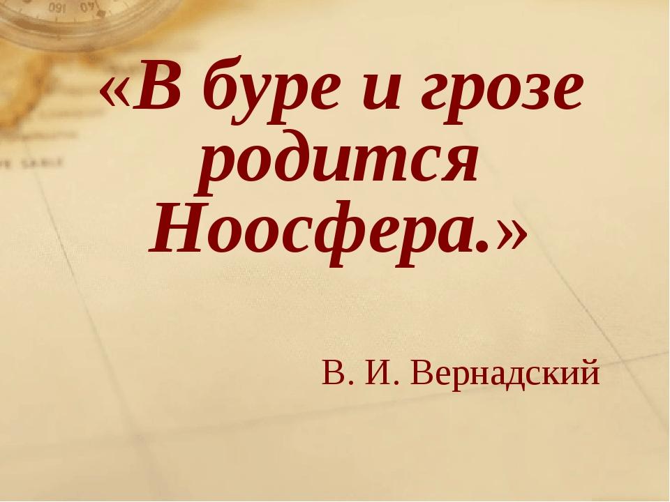 «В буре и грозе родится Ноосфера.» В. И. Вернадский