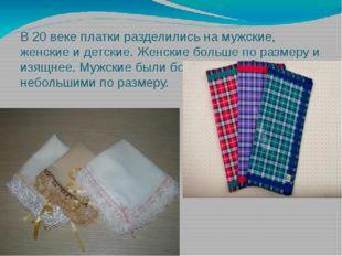 В 20 веке платки разделились на мужские, женские и детские. Женские больше по