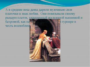 А в средние века дамы дарили мужчинам свои платочки в знак любви. Они повязыв