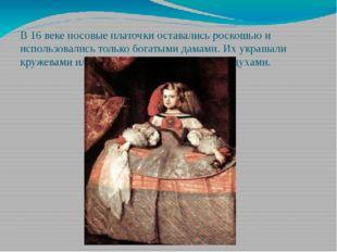 В 16 веке носовые платочки оставались роскошью и использовались только богаты