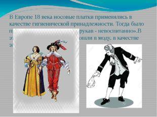 В Европе 18 века носовые платки применялись в качестве гигиенической принадле