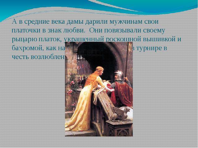 А в средние века дамы дарили мужчинам свои платочки в знак любви. Они повязыв...