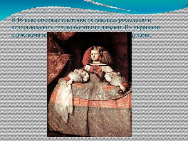 В 16 веке носовые платочки оставались роскошью и использовались только богаты...