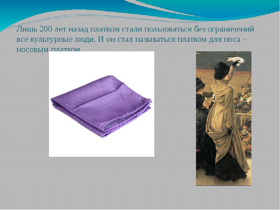Лишь 200 лет назад платком стали пользоваться без ограничений все культурные...