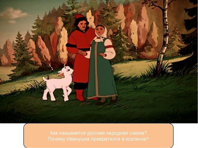 Как называется русская народная сказка? Почему Иванушка превратился в козленка?