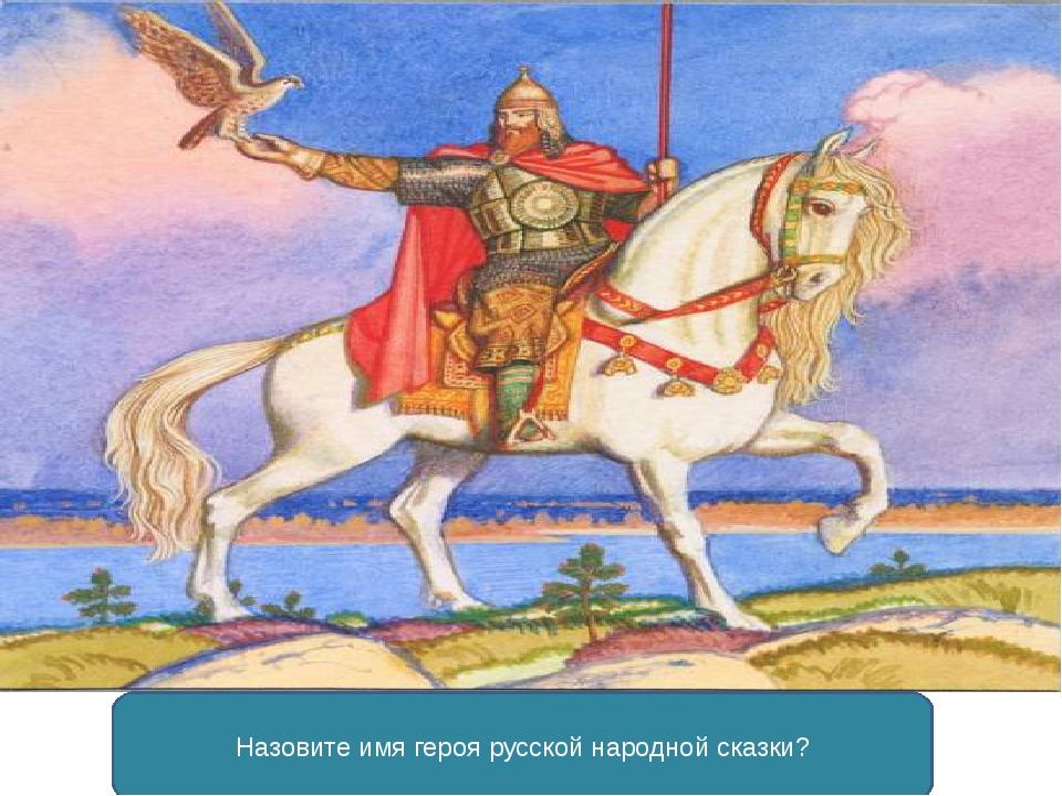 Назовите имя героя русской народной сказки?